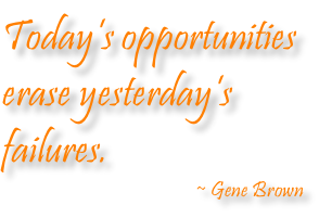Today's opportunities  erase yesterday's  failures. ~ Gene Brown